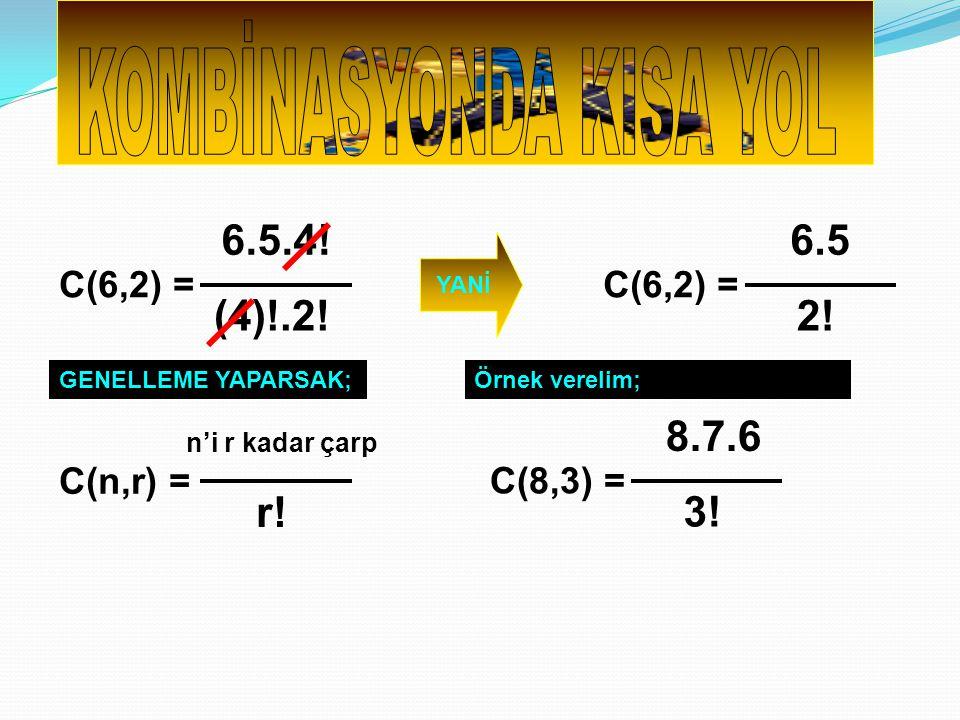 C(6,2) = 6.5.4! (4)!.2! C(6,2) = 6.5 2! YANİ C(n,r) = n'i r kadar çarp r! GENELLEME YAPARSAK;Örnek verelim; C(8,3) = 8.7.6 3!