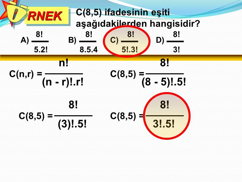 RNEKRNEK C(8,5) ifadesinin eşiti aşağıdakilerden hangisidir? A) 8! 5.2! B) 8! 8.5.4 C) 8! 5!.3! C(n,r) = n! (n - r)!.r! C(8,5) = 8! (8 - 5)!.5! C(8,5)