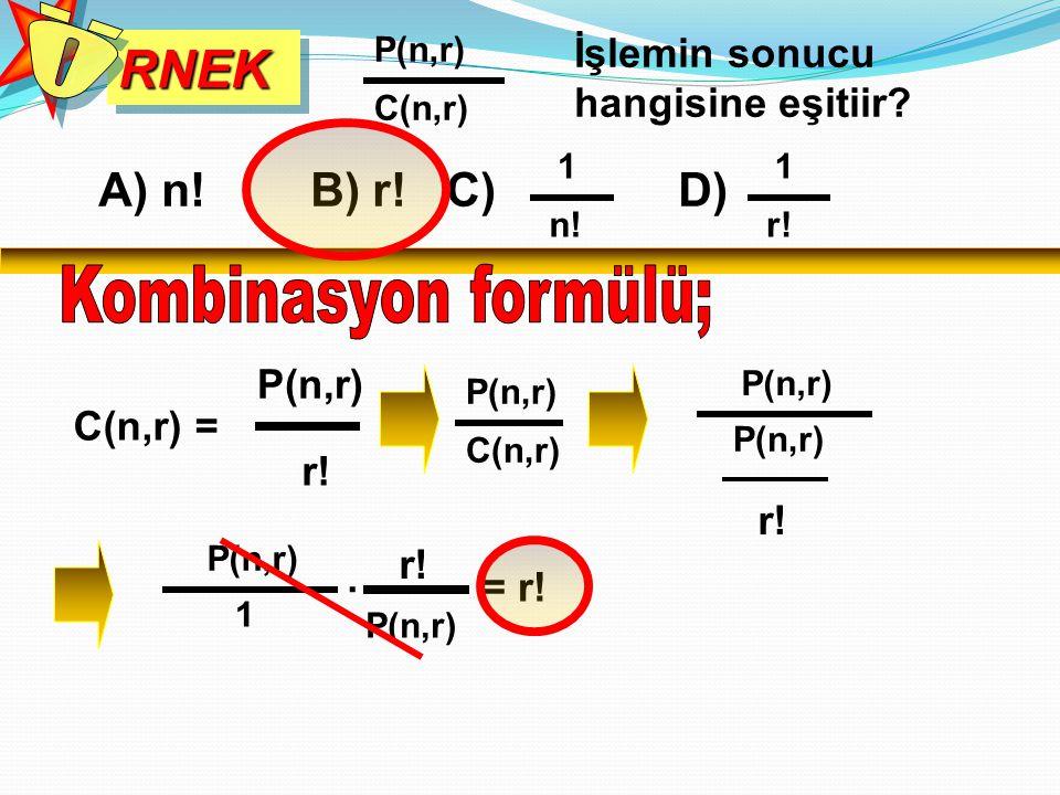 RNEKRNEK İşlemin sonucu hangisine eşitiir? P(n,r) C(n,r) C(n,r) = P(n,r) r! A) n! B) r! C) D) 1 n! 1 r! P(n,r) C(n,r) P(n,r) r! P(n,r) 1 r! P(n,r). =