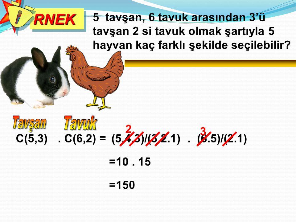 RNEKRNEK 5 tavşan, 6 tavuk arasından 3'ü tavşan 2 si tavuk olmak şartıyla 5 hayvan kaç farklı şekilde seçilebilir?. C(6,2) = (5.4.3)/(3.2.1). (6.5)/(2
