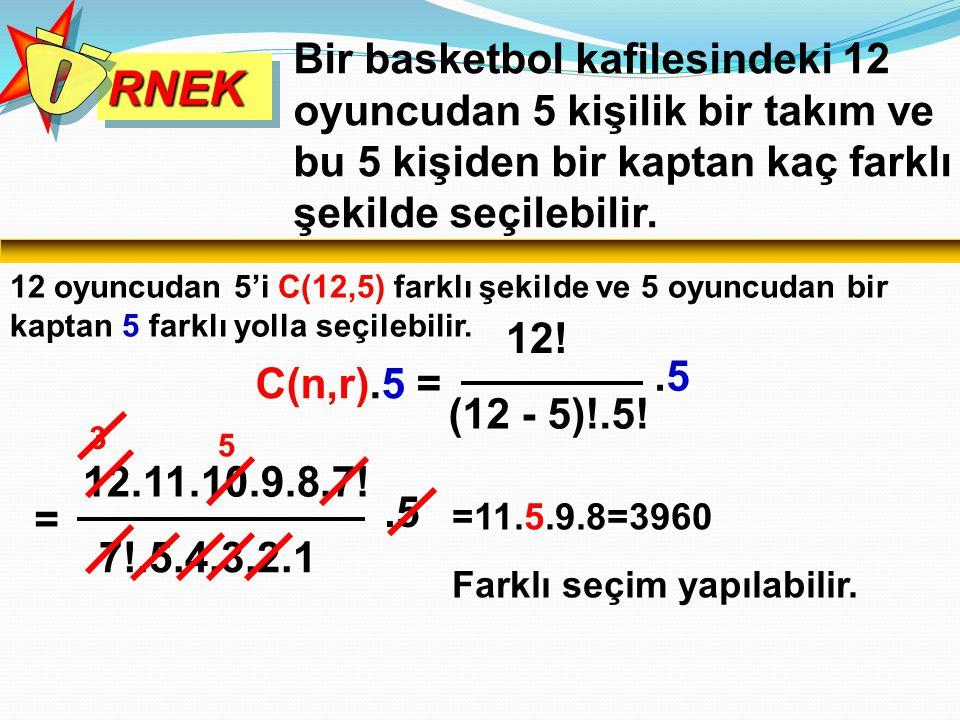 RNEKRNEK Bir basketbol kafilesindeki 12 oyuncudan 5 kişilik bir takım ve bu 5 kişiden bir kaptan kaç farklı şekilde seçilebilir. 12 oyuncudan 5'i C(12