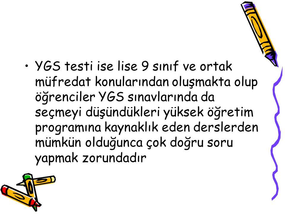 YGS testi ise lise 9 sınıf ve ortak müfredat konularından oluşmakta olup öğrenciler YGS sınavlarında da seçmeyi düşündükleri yüksek öğretim programına