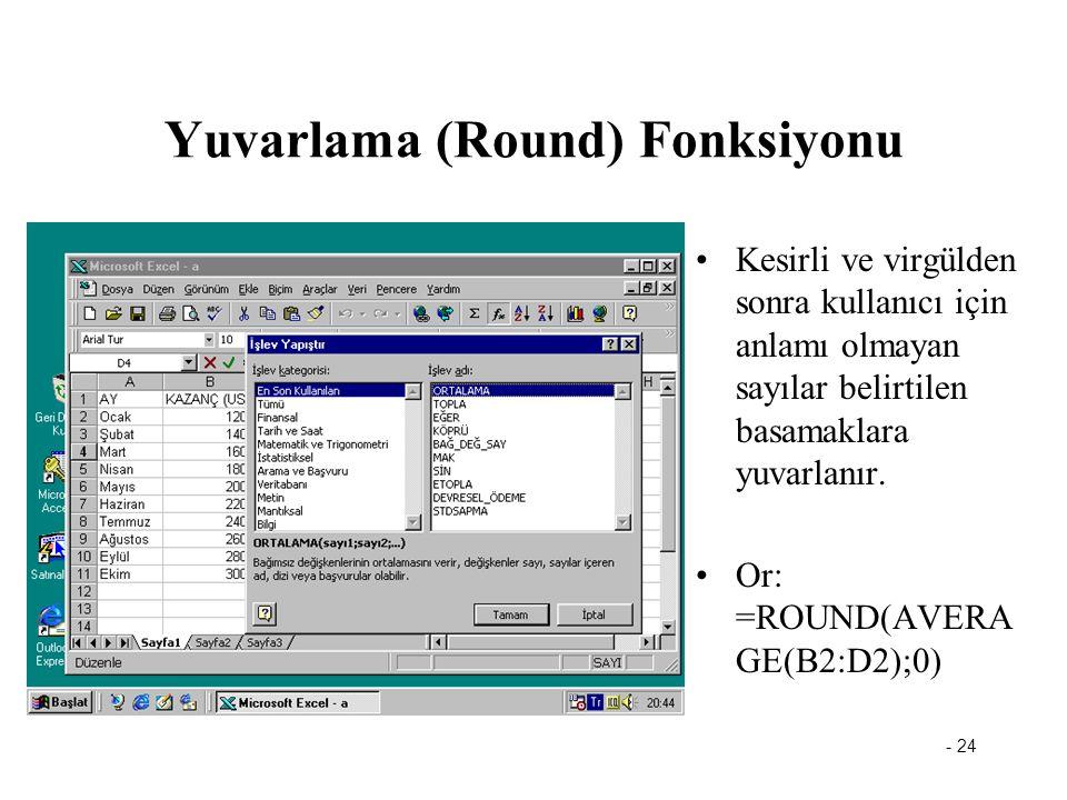 - 24 Yuvarlama (Round) Fonksiyonu Kesirli ve virgülden sonra kullanıcı için anlamı olmayan sayılar belirtilen basamaklara yuvarlanır. Or: =ROUND(AVERA