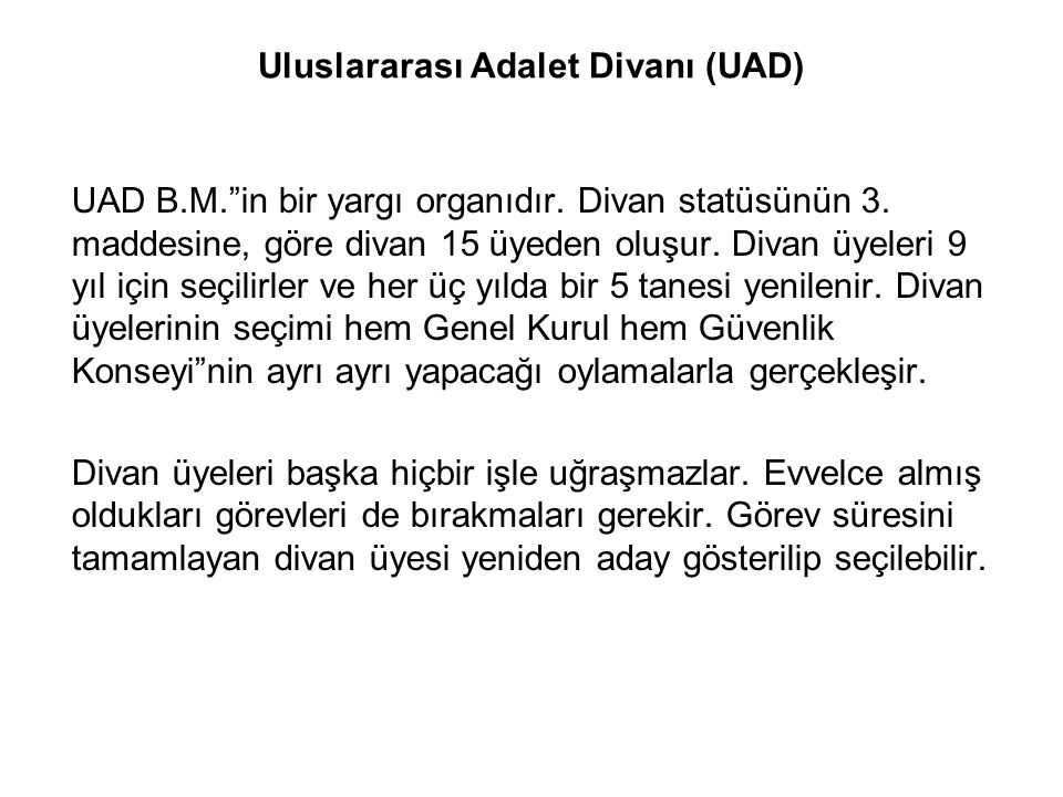 """Uluslararası Adalet Divanı (UAD) UAD B.M.""""in bir yargı organıdır. Divan statüsünün 3. maddesine, göre divan 15 üyeden oluşur. Divan üyeleri 9 yıl için"""