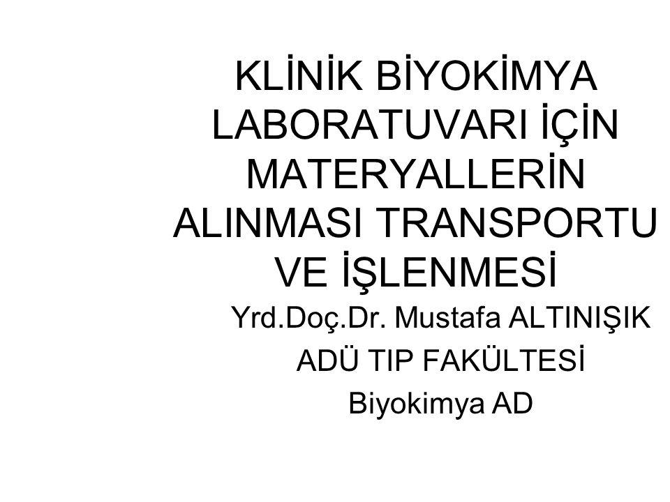 KLİNİK BİYOKİMYA LABORATUVARI İÇİN MATERYALLERİN ALINMASI TRANSPORTU VE İŞLENMESİ Yrd.Doç.Dr. Mustafa ALTINIŞIK ADÜ TIP FAKÜLTESİ Biyokimya AD