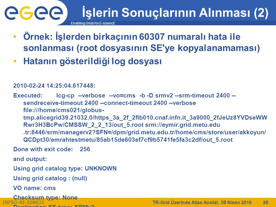 Enabling Grids for E-sciencE INFSO-RI-508833 TR-Grid Üzerinde Atlas Analizi, 08 Nisan 2010 29 İşlerin Sonuçlarının Alınması (2) Örnek: İşlerden birkaç