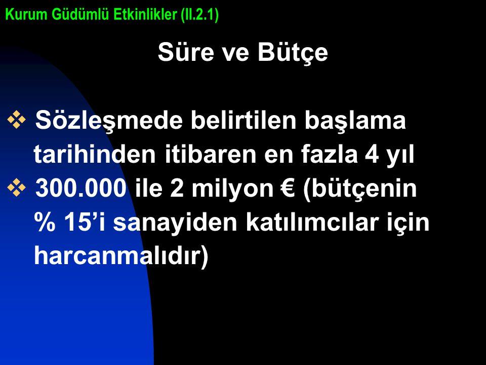 Süre ve Bütçe  Sözleşmede belirtilen başlama tarihinden itibaren en fazla 4 yıl  300.000 ile 2 milyon € (bütçenin % 15'i sanayiden katılımcılar için harcanmalıdır) Kurum Güdümlü Etkinlikler (II.2.1)