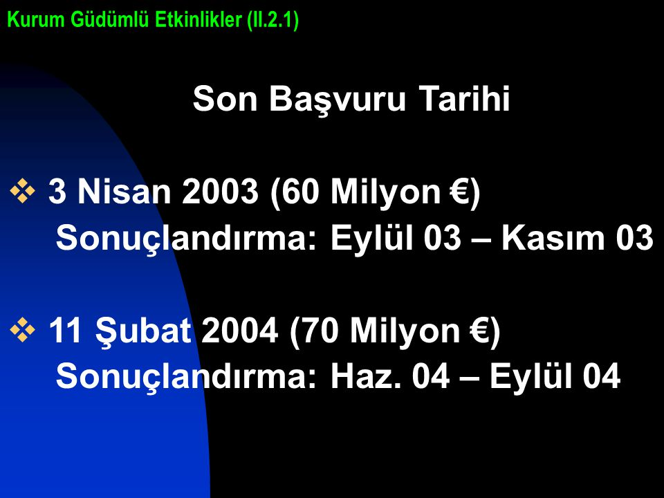 Son Başvuru Tarihi  3 Nisan 2003 (60 Milyon €) Sonuçlandırma: Eylül 03 – Kasım 03  11 Şubat 2004 (70 Milyon €) Sonuçlandırma: Haz.
