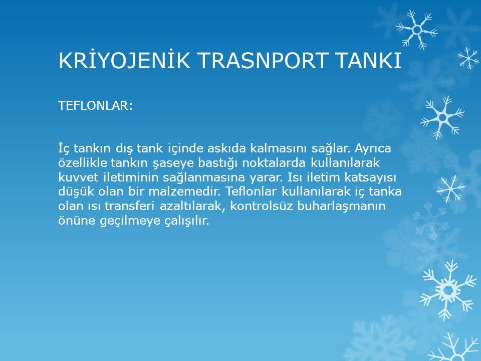 KRİYOJENİK TRASNPORT TANKI TEFLONLAR: İç tankın dış tank içinde askıda kalmasını sağlar. Ayrıca özellikle tankın şaseye bastığı noktalarda kullanılara