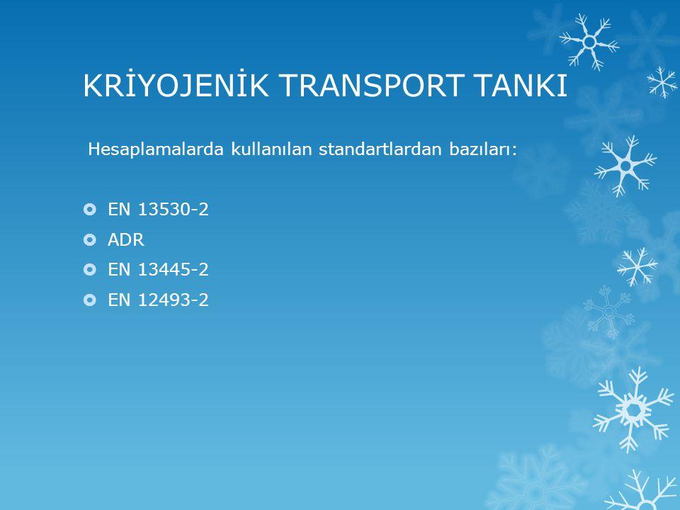 KRİYOJENİK TRANSPORT TANKI Hesaplamalarda kullanılan standartlardan bazıları:  EN 13530-2  ADR  EN 13445-2  EN 12493-2