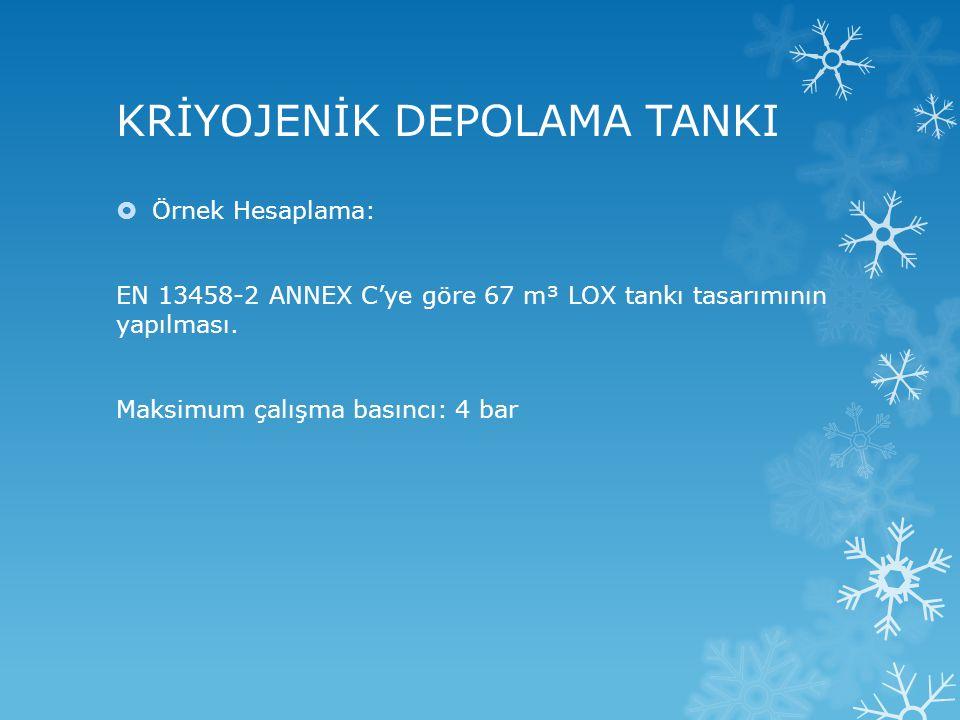 KRİYOJENİK DEPOLAMA TANKI  Örnek Hesaplama: EN 13458-2 ANNEX C'ye göre 67 m³ LOX tankı tasarımının yapılması. Maksimum çalışma basıncı: 4 bar