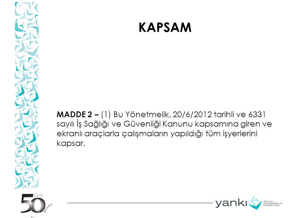 KAPSAM MADDE 2 – (1) Bu Yönetmelik, 20/6/2012 tarihli ve 6331 sayılı İş Sağlığı ve Güvenliği Kanunu kapsamına giren ve ekranlı araçlarla çalışmaların yapıldığı tüm işyerlerini kapsar.