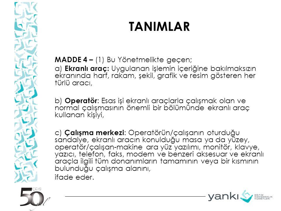 TANIMLAR MADDE 4 – (1) Bu Yönetmelikte geçen; a) Ekranlı araç: Uygulanan işlemin içeriğine bakılmaksızın ekranında harf, rakam, şekil, grafik ve resim gösteren her türlü aracı, b) Operatör : Esas işi ekranlı araçlarla çalışmak olan ve normal çalışmasının önemli bir bölümünde ekranlı araç kullanan kişiyi, c) Çalışma merkezi : Operatörün/çalışanın oturduğu sandalye, ekranlı aracın konulduğu masa ya da yüzey, operatör/çalışan-makine ara yüz yazılımı, monitör, klavye, yazıcı, telefon, faks, modem ve benzeri aksesuar ve ekranlı araçla ilgili tüm donanımların tamamının veya bir kısmının bulunduğu çalışma alanını, ifade eder.