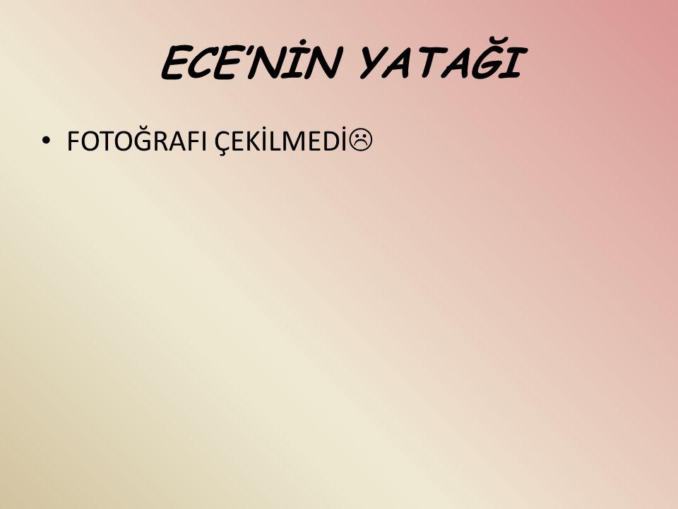 ECE'NİN YATAĞI FOTOĞRAFI ÇEKİLMEDİ 