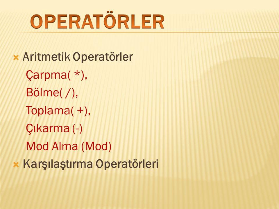  Aritmetik Operatörler Çarpma( *), Bölme( /), Toplama( +), Çıkarma (-) Mod Alma (Mod)  Karşılaştırma Operatörleri