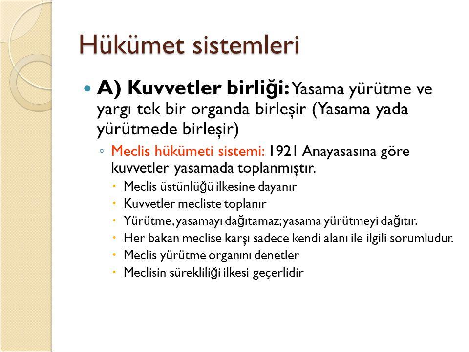 Hükümet sistemleri A) Kuvvetler birli ğ i: Yasama yürütme ve yargı tek bir organda birleşir (Yasama yada yürütmede birleşir) ◦ Meclis hükümeti sistemi: 1921 Anayasasına göre kuvvetler yasamada toplanmıştır.