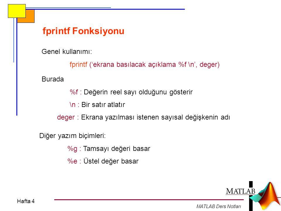 Hafta 4 MATLAB Ders Notları fprintf Fonksiyonu Genel kullanımı: fprintf ('ekrana basılacak açıklama %f \n', deger) Burada %f : Değerin reel sayı olduğ