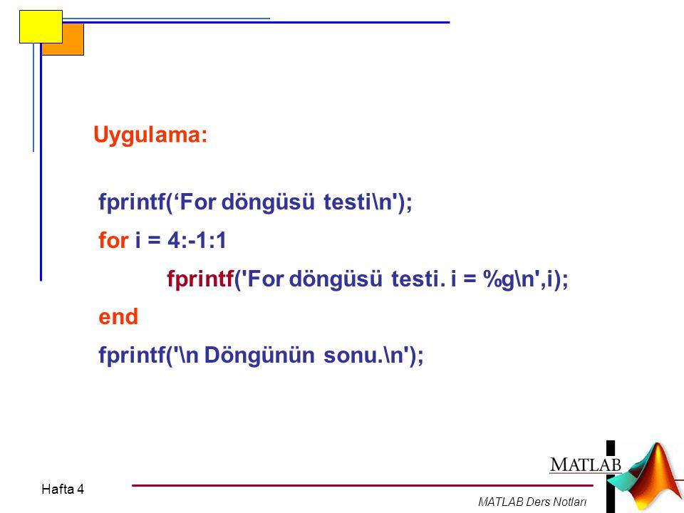 Hafta 4 MATLAB Ders Notları Uygulama: fprintf('For döngüsü testi\n'); for i = 4:-1:1 fprintf('For döngüsü testi. i = %g\n',i); end fprintf('\n Döngünü