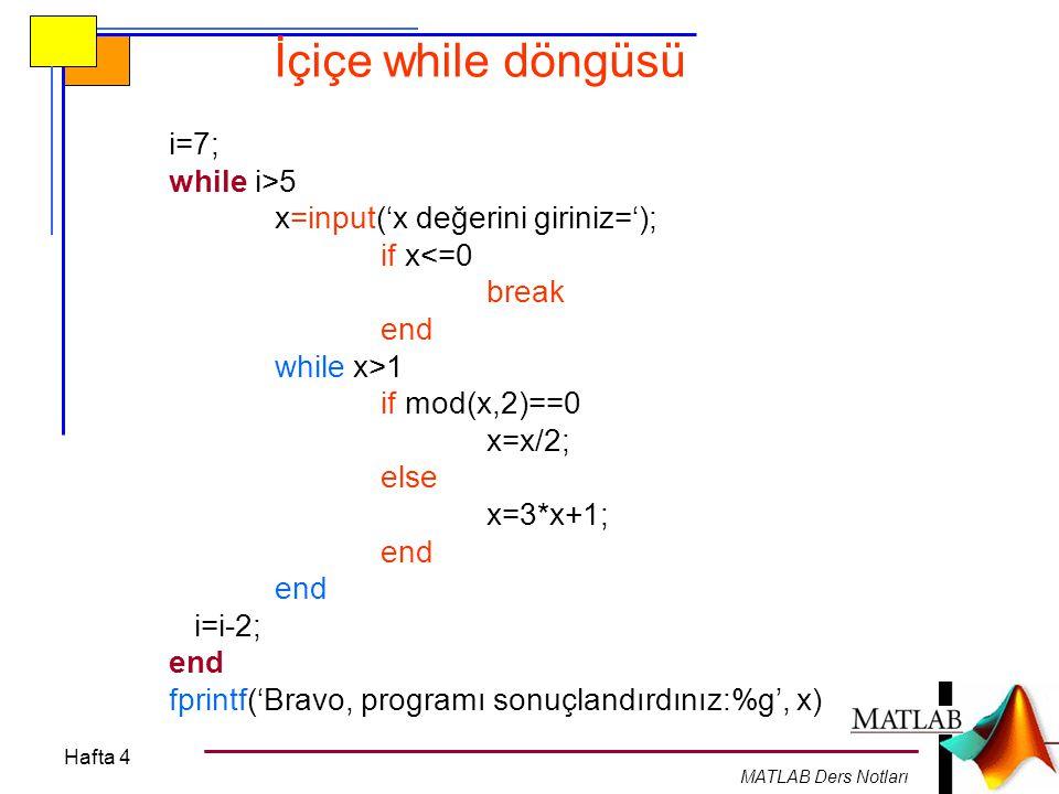 Hafta 4 MATLAB Ders Notları İçiçe while döngüsü i=7; while i>5 x=input('x değerini giriniz='); if x<=0 break end while x>1 if mod(x,2)==0 x=x/2; else