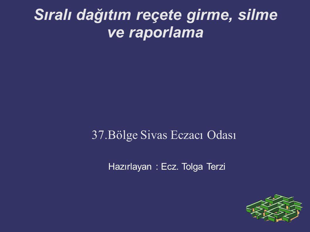 Sıralı dağıtım reçete girme, silme ve raporlama 37.Bölge Sivas Eczacı Odası Hazırlayan : Ecz. Tolga Terzi