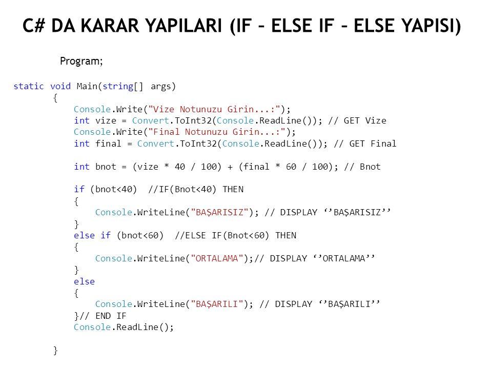 C# DA KARAR YAPILARI (IF – ELSE IF – ELSE YAPISI) Program; static void Main(string[] args) { Console.Write( Vize Notunuzu Girin...: ); int vize = Convert.ToInt32(Console.ReadLine()); // GET Vize Console.Write( Final Notunuzu Girin...: ); int final = Convert.ToInt32(Console.ReadLine()); // GET Final int bnot = (vize * 40 / 100) + (final * 60 / 100); // Bnot if (bnot<40) //IF(Bnot<40) THEN { Console.WriteLine( BAŞARISIZ ); // DISPLAY ''BAŞARISIZ'' } else if (bnot<60) //ELSE IF(Bnot<60) THEN { Console.WriteLine( ORTALAMA );// DISPLAY ''ORTALAMA'' } else { Console.WriteLine( BAŞARILI ); // DISPLAY ''BAŞARILI'' }// END IF Console.ReadLine(); }