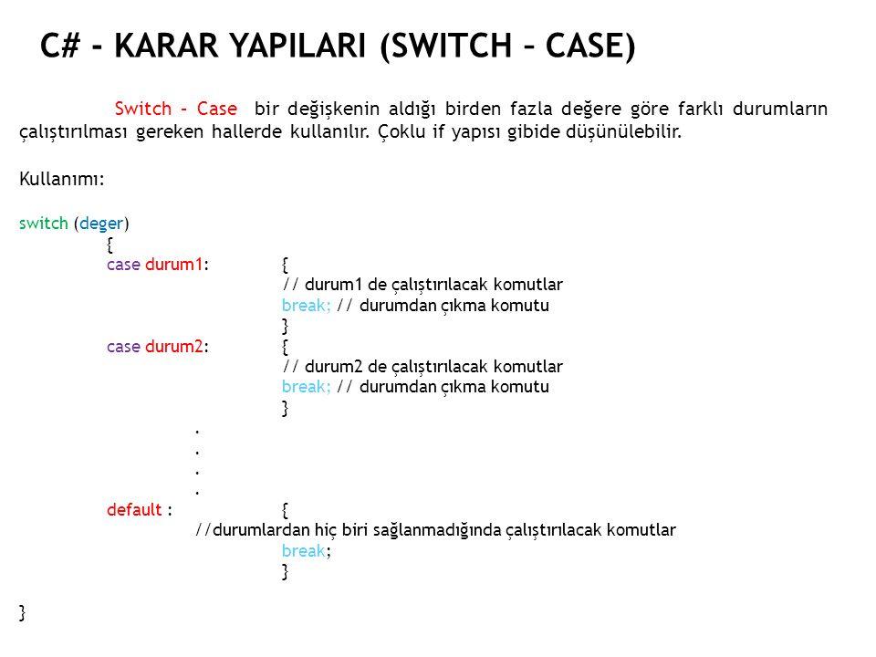 C# - KARAR YAPILARI (SWITCH – CASE) Switch – Case bir değişkenin aldığı birden fazla değere göre farklı durumların çalıştırılması gereken hallerde kullanılır.