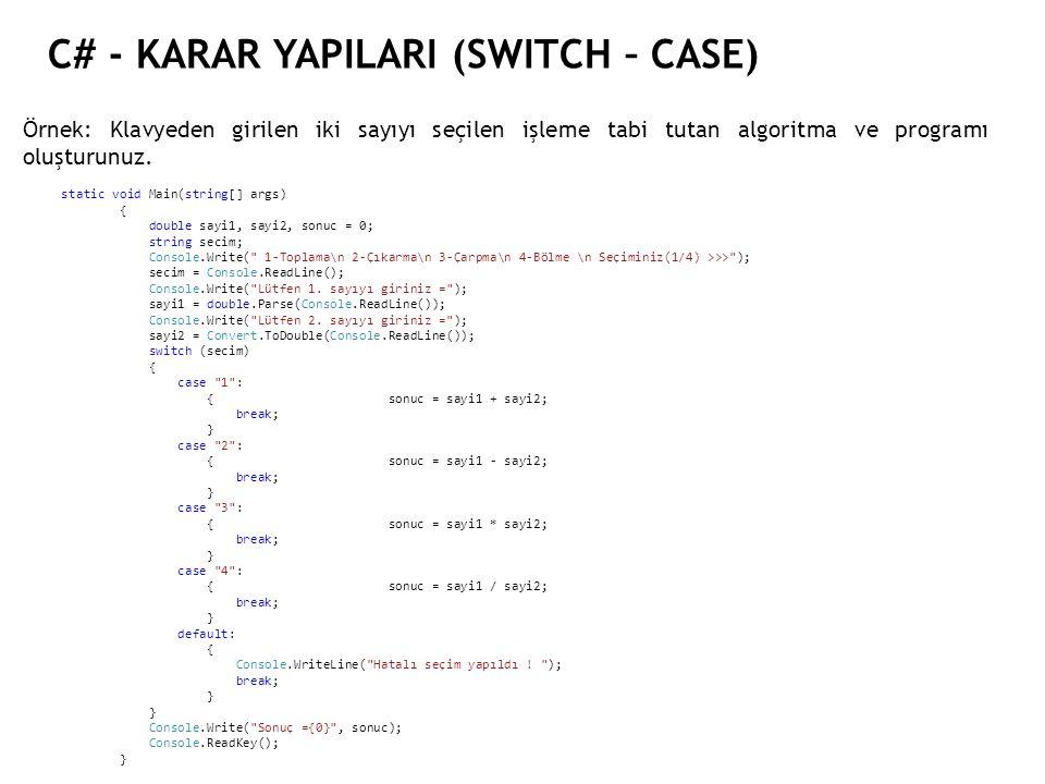 C# - KARAR YAPILARI (SWITCH – CASE) Örnek: Klavyeden girilen iki sayıyı seçilen işleme tabi tutan algoritma ve programı oluşturunuz. static void Main(