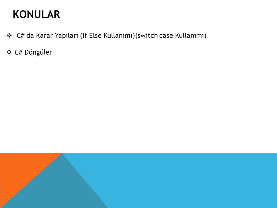 KONULAR  C# da Karar Yapıları (If Else Kullanımı)(switch case Kullanımı)  C# Döngüler