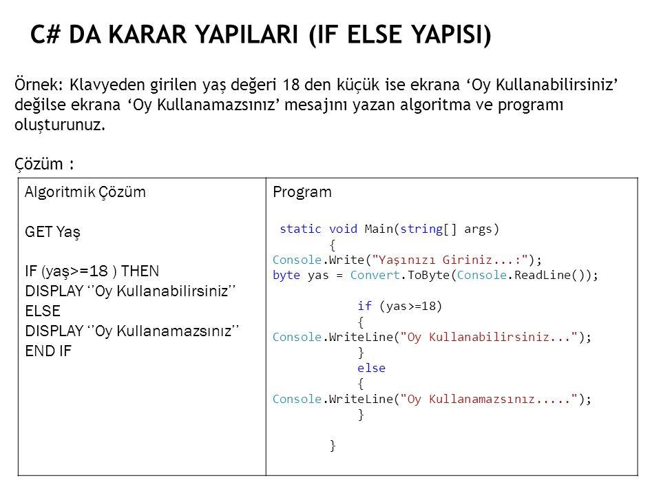 C# DA KARAR YAPILARI (IF ELSE YAPISI) Örnek: Klavyeden girilen yaş değeri 18 den küçük ise ekrana 'Oy Kullanabilirsiniz' değilse ekrana 'Oy Kullanamazsınız' mesajını yazan algoritma ve programı oluşturunuz.