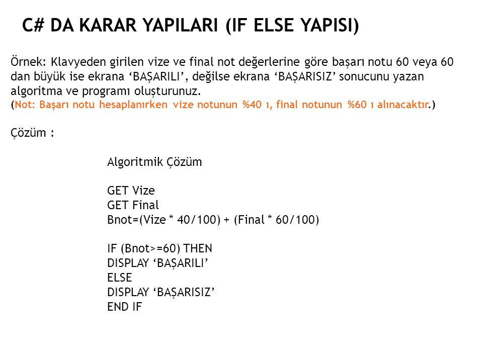 C# DA KARAR YAPILARI (IF ELSE YAPISI) Örnek: Klavyeden girilen vize ve final not değerlerine göre başarı notu 60 veya 60 dan büyük ise ekrana 'BAŞARIL