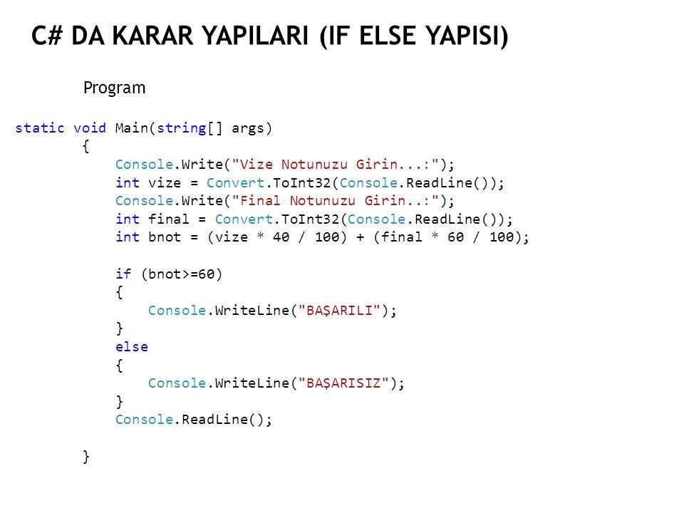 C# DA KARAR YAPILARI (IF ELSE YAPISI) Program static void Main(string[] args) { Console.Write( Vize Notunuzu Girin...: ); int vize = Convert.ToInt32(Console.ReadLine()); Console.Write( Final Notunuzu Girin..: ); int final = Convert.ToInt32(Console.ReadLine()); int bnot = (vize * 40 / 100) + (final * 60 / 100); if (bnot>=60) { Console.WriteLine( BAŞARILI ); } else { Console.WriteLine( BAŞARISIZ ); } Console.ReadLine(); }