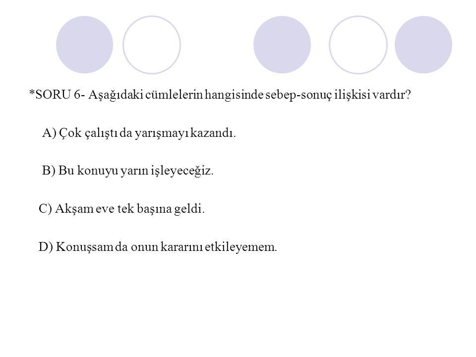 *SORU 6- Aşağıdaki cümlelerin hangisinde sebep-sonuç ilişkisi vardır.