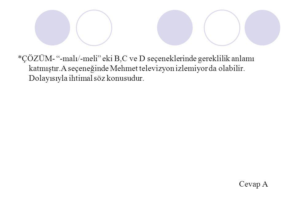 *ÇÖZÜM- -malı/-meli eki B,C ve D seçeneklerinde gereklilik anlamı katmıştır.A seçeneğinde Mehmet televizyon izlemiyor da olabilir.