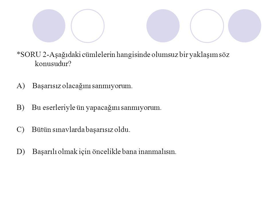 *SORU 2-Aşağıdaki cümlelerin hangisinde olumsuz bir yaklaşım söz konusudur.
