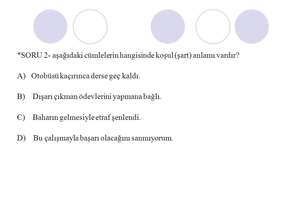 *SORU 2- aşağıdaki cümlelerin hangisinde koşul (şart) anlamı vardır.