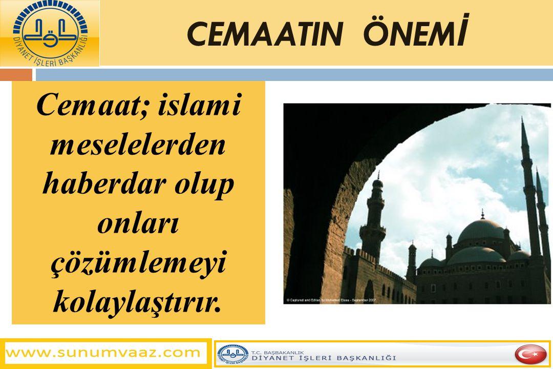 Cemaat; islami meselelerden haberdar olup onları çözümlemeyi kolaylaştırır. CEMAATIN ÖNEM İ