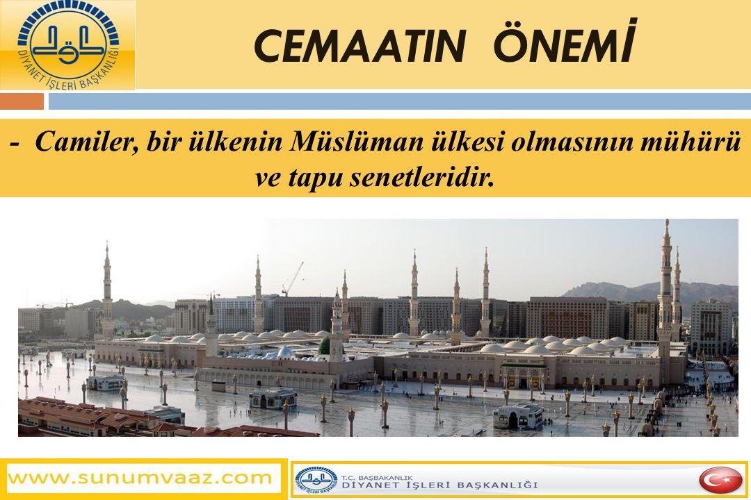 - Camiler, bir ülkenin Müslüman ülkesi olmasının mühürü ve tapu senetleridir. CEMAATIN ÖNEM İ