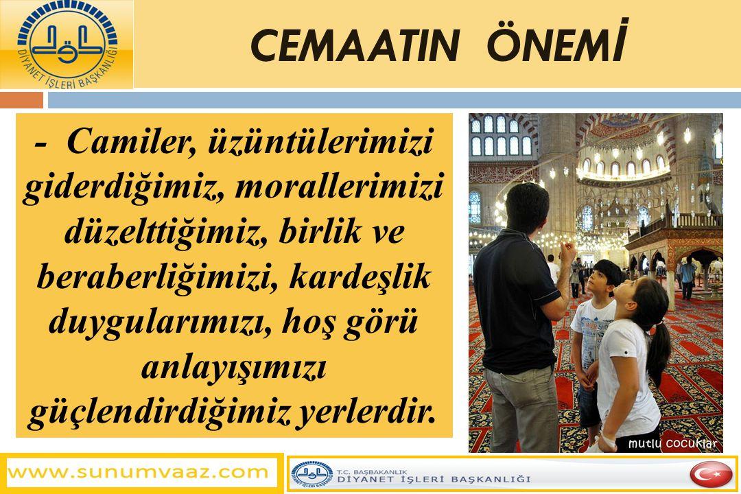 - Camiler, üzüntülerimizi giderdiğimiz, morallerimizi düzelttiğimiz, birlik ve beraberliğimizi, kardeşlik duygularımızı, hoş görü anlayışımızı güçlend