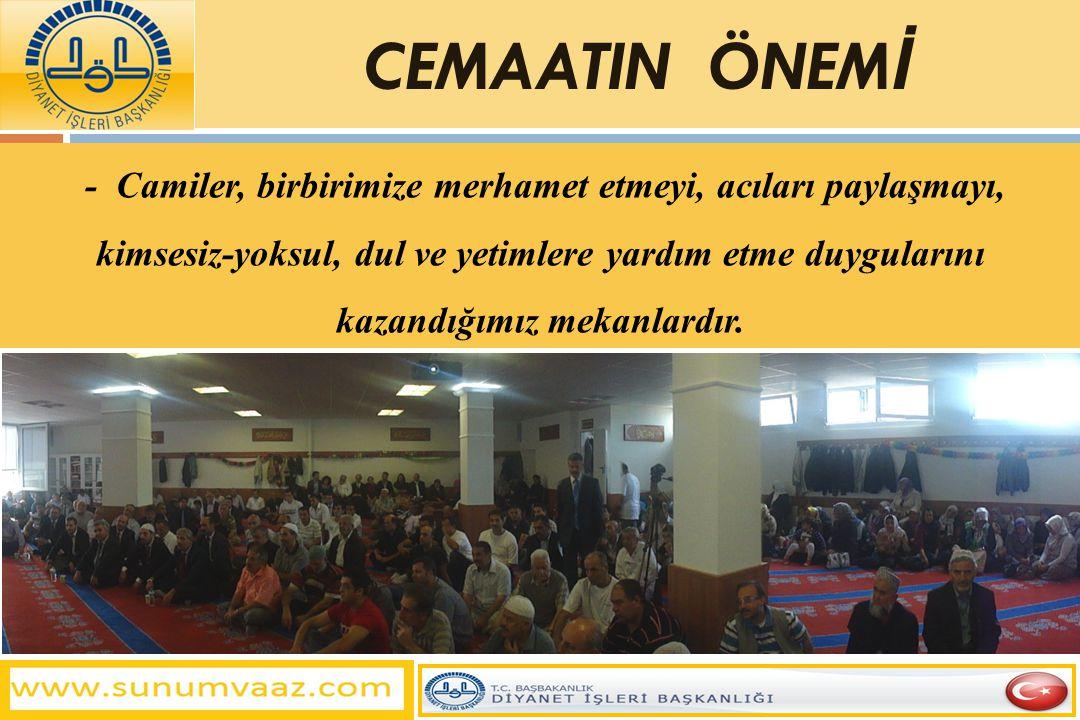 - Camiler, birbirimize merhamet etmeyi, acıları paylaşmayı, kimsesiz-yoksul, dul ve yetimlere yardım etme duygularını kazandığımız mekanlardır. CEMAAT