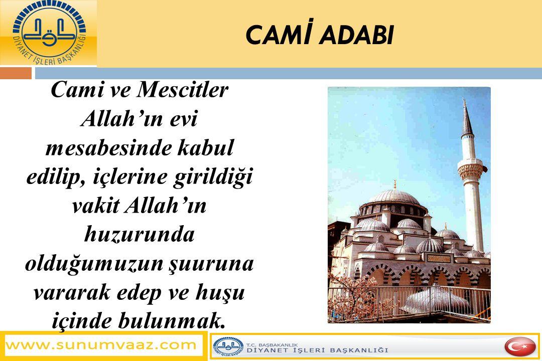 CAM İ ADABI Cami ve Mescitler Allah'ın evi mesabesinde kabul edilip, içlerine girildiği vakit Allah'ın huzurunda olduğumuzun şuuruna vararak edep ve h