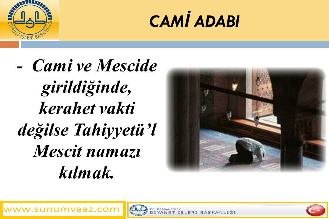 - Cami ve Mescide girildiğinde, kerahet vakti değilse Tahiyyetü'l Mescit namazı kılmak. CAM İ ADABI