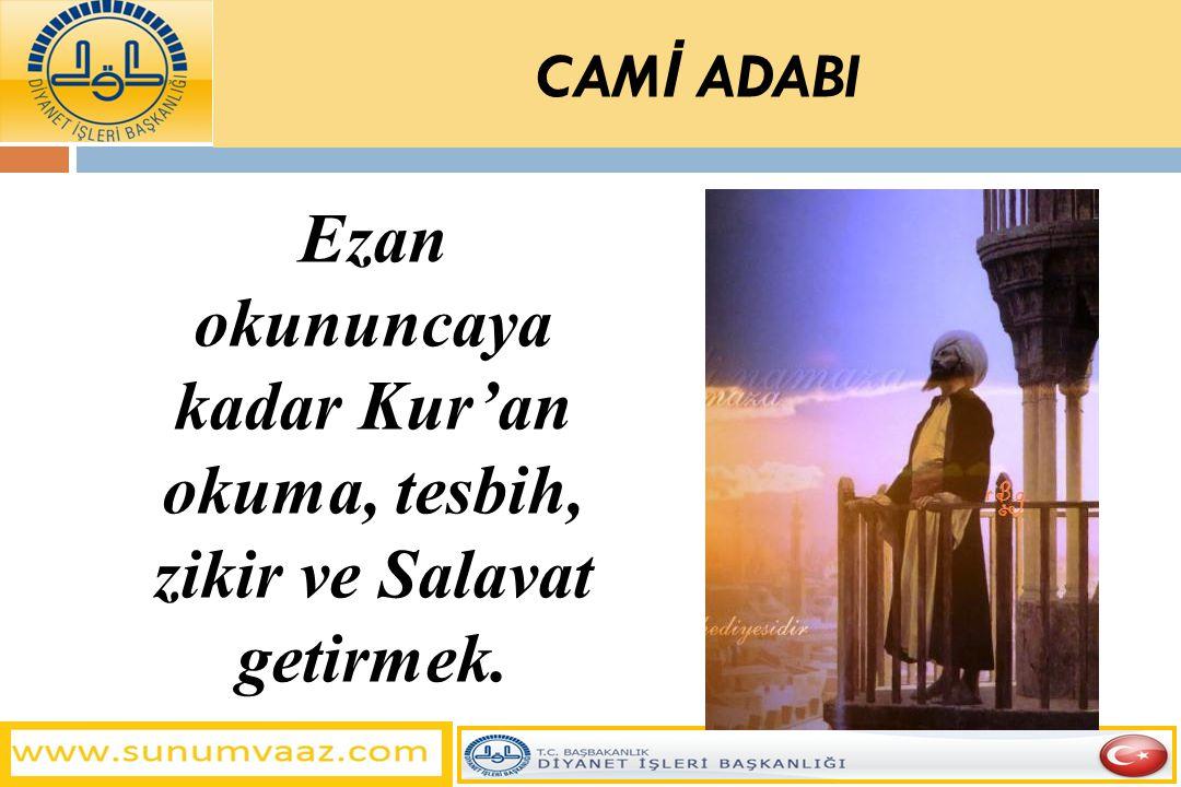 Ezan okununcaya kadar Kur'an okuma, tesbih, zikir ve Salavat getirmek. CAM İ ADABI