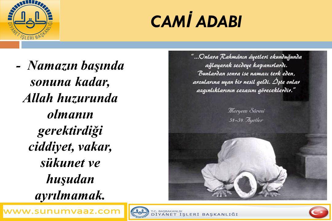 - Namazın başında sonuna kadar, Allah huzurunda olmanın gerektirdiği ciddiyet, vakar, sükunet ve huşudan ayrılmamak. CAM İ ADABI