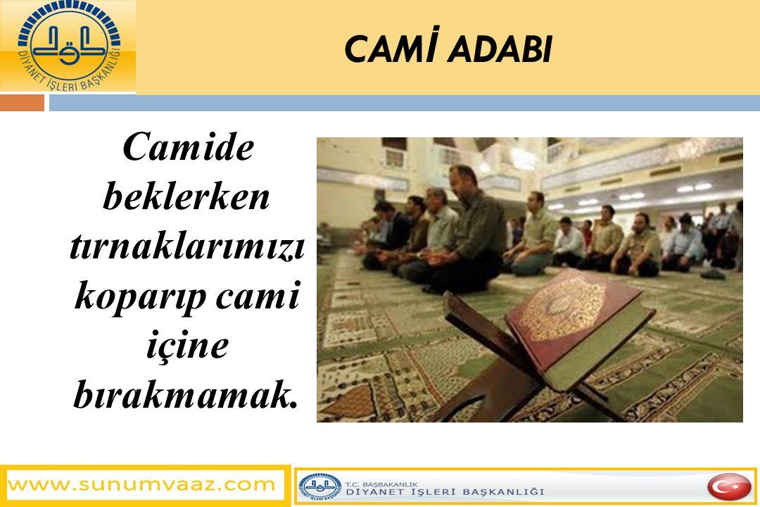 Camide beklerken tırnaklarımızı koparıp cami içine bırakmamak. CAM İ ADABI