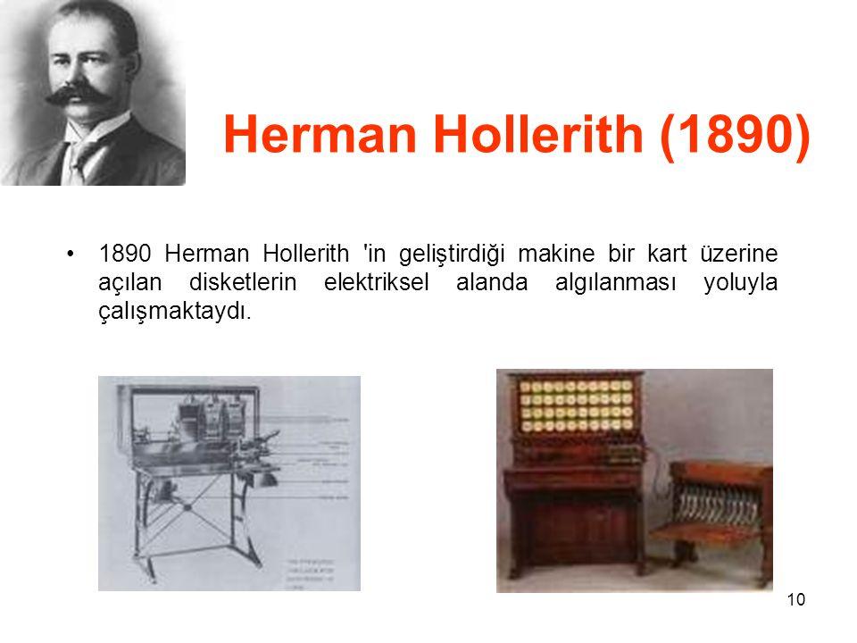10 Herman Hollerith (1890) 1890 Herman Hollerith in geliştirdiği makine bir kart üzerine açılan disketlerin elektriksel alanda algılanması yoluyla çalışmaktaydı.