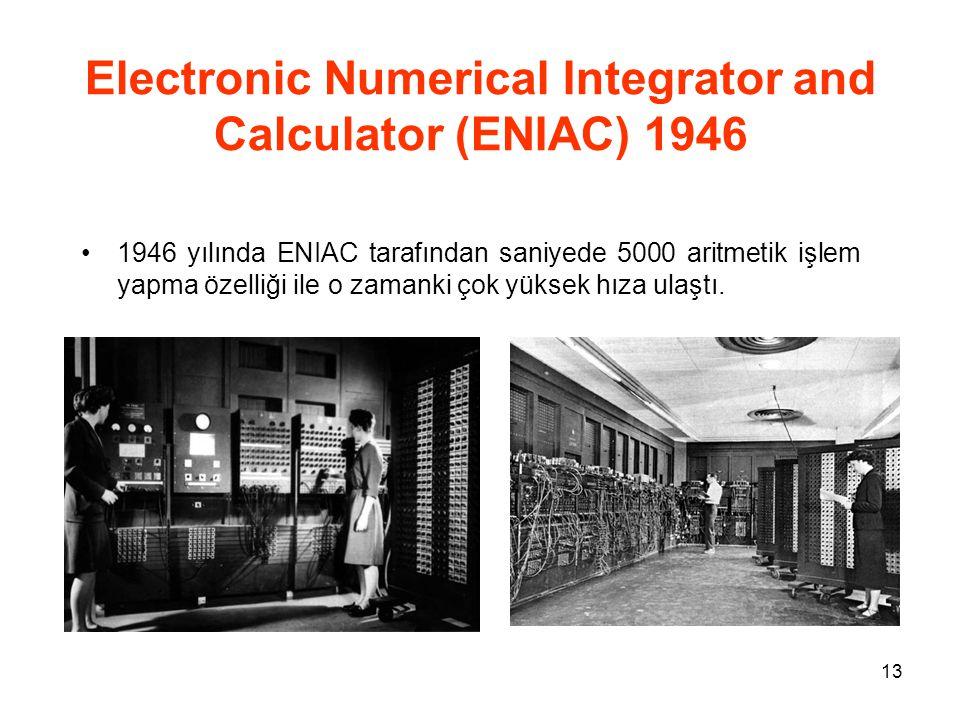 13 Electronic Numerical Integrator and Calculator (ENIAC) 1946 1946 yılında ENIAC tarafından saniyede 5000 aritmetik işlem yapma özelliği ile o zamanki çok yüksek hıza ulaştı.