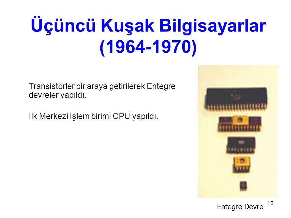16 Üçüncü Kuşak Bilgisayarlar (1964-1970) Transistörler bir araya getirilerek Entegre devreler yapıldı.