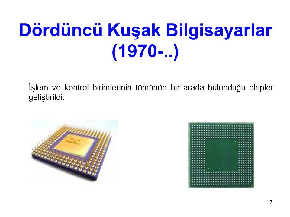 17 Dördüncü Kuşak Bilgisayarlar (1970-..) İşlem ve kontrol birimlerinin tümünün bir arada bulunduğu chipler geliştirildi.