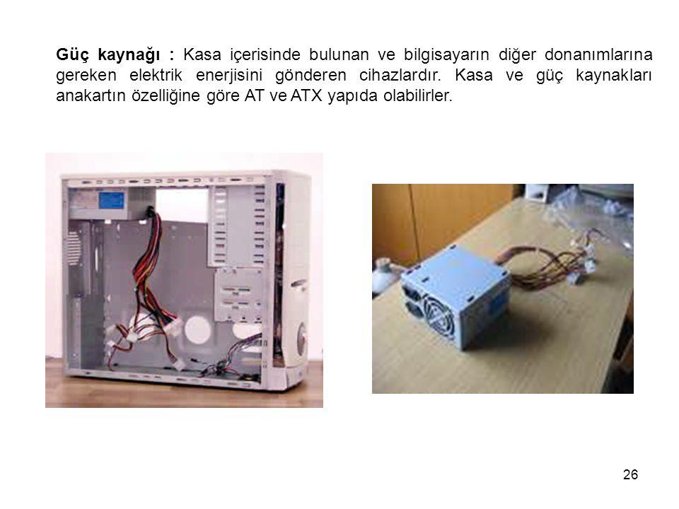 26 Güç kaynağı : Kasa içerisinde bulunan ve bilgisayarın diğer donanımlarına gereken elektrik enerjisini gönderen cihazlardır.