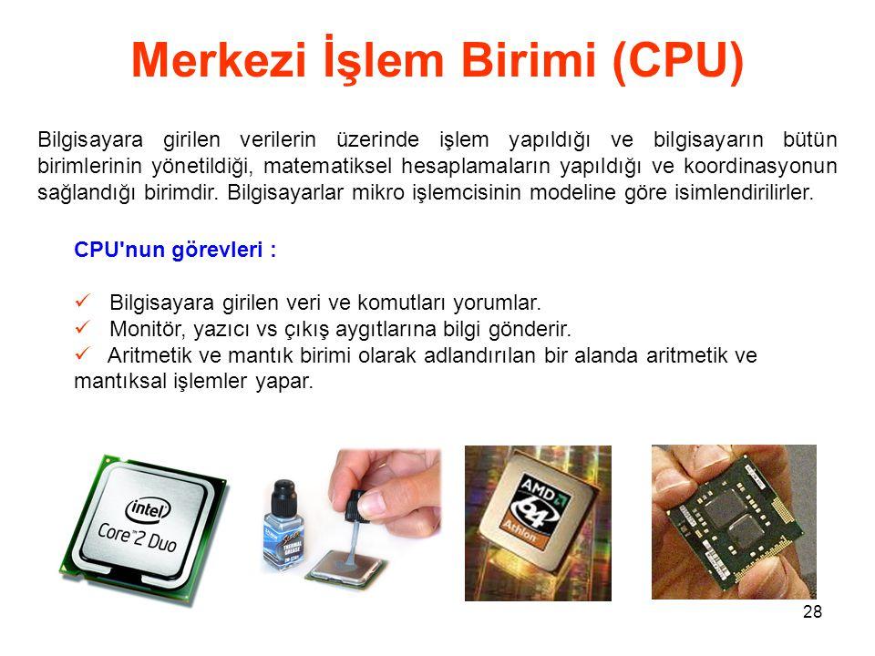 28 Merkezi İşlem Birimi (CPU) Bilgisayara girilen verilerin üzerinde işlem yapıldığı ve bilgisayarın bütün birimlerinin yönetildiği, matematiksel hesaplamaların yapıldığı ve koordinasyonun sağlandığı birimdir.